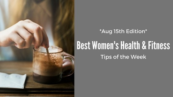 Best Women's Health & Fitness Tips Of The Week: August 15