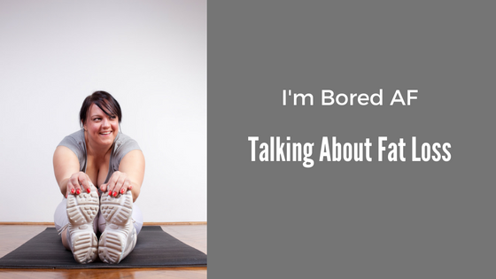 I'm Bored AF Talking About Fat Loss