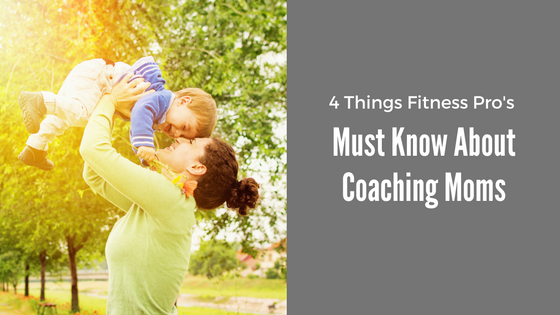 4 Things Fitness Pro's Must Know About Coaching Moms