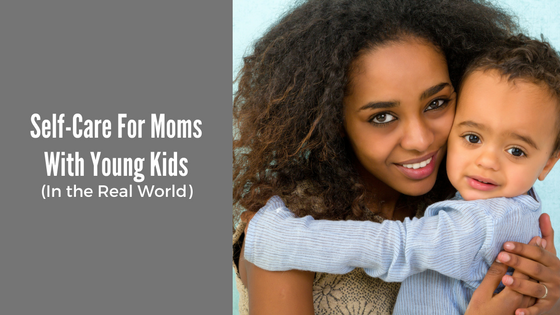 Self-Care For Moms With Young Kids (In The Real World)
