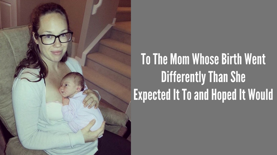 To The Mom Whose Birth Went Differently Than She Expected It To And Hoped It Would