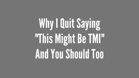 "Why I Quit Saying ""This might be TMI"" And You Should Too"