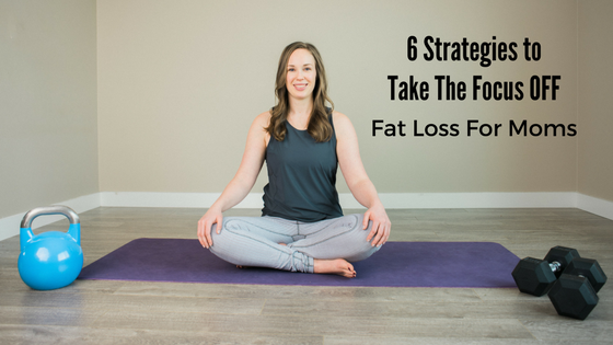 6 Strategies to Take The Focus OFF Fat Loss For Moms