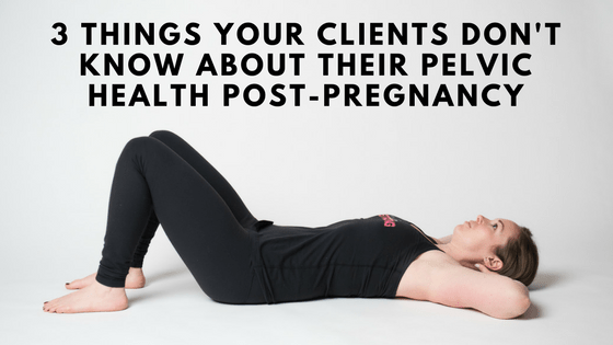 [5 Days to Becoming a Postnatal Fitness Specialist] Day 1: 3 Things Your Clients Don't Know About Their Pelvic Health Post-Pregnancy