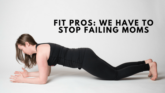 Fit Pros: We Have To Stop Failing Moms