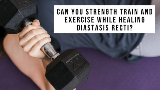 Can you strength train and exercise while healing diastasis recti?